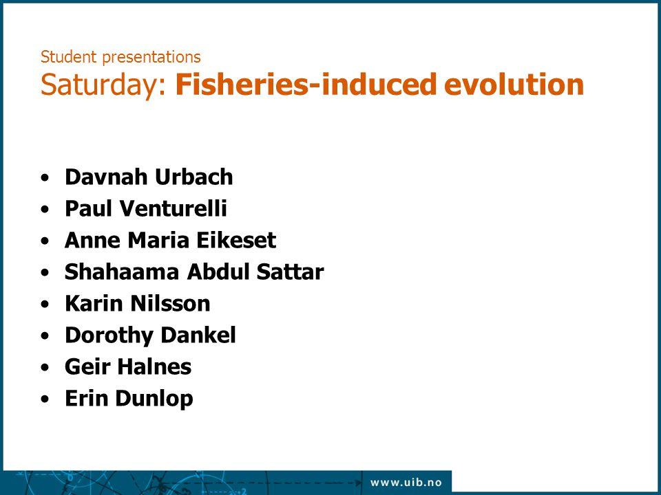 Student presentations Saturday: Fisheries-induced evolution Davnah Urbach Paul Venturelli Anne Maria Eikeset Shahaama Abdul Sattar Karin Nilsson Dorot