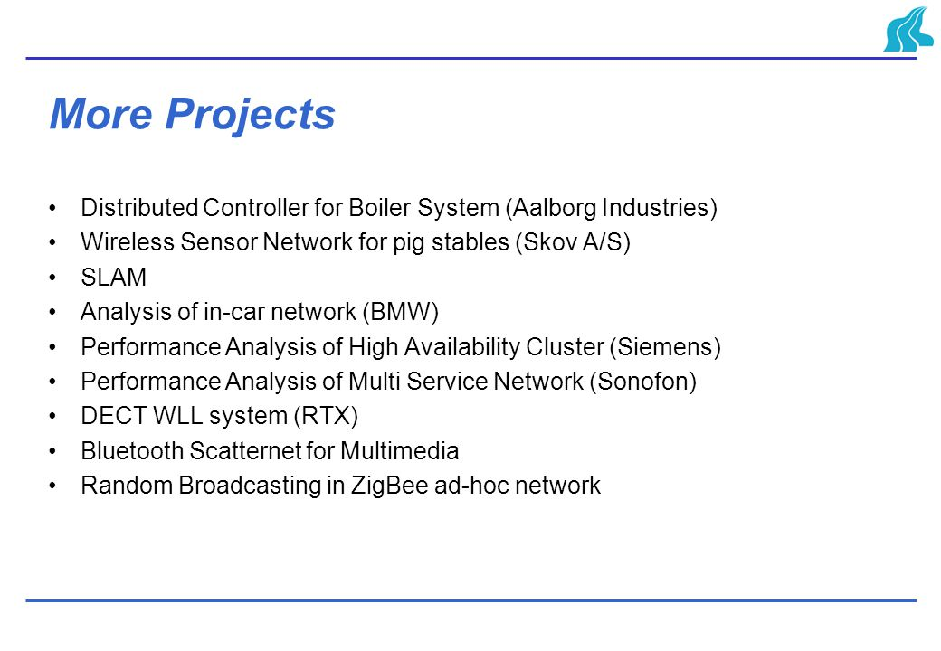 More Projects Distributed Controller for Boiler System (Aalborg Industries) Wireless Sensor Network for pig stables (Skov A/S) SLAM Analysis of in-car network (BMW) Performance Analysis of High Availability Cluster (Siemens) Performance Analysis of Multi Service Network (Sonofon) DECT WLL system (RTX) Bluetooth Scatternet for Multimedia Random Broadcasting in ZigBee ad-hoc network