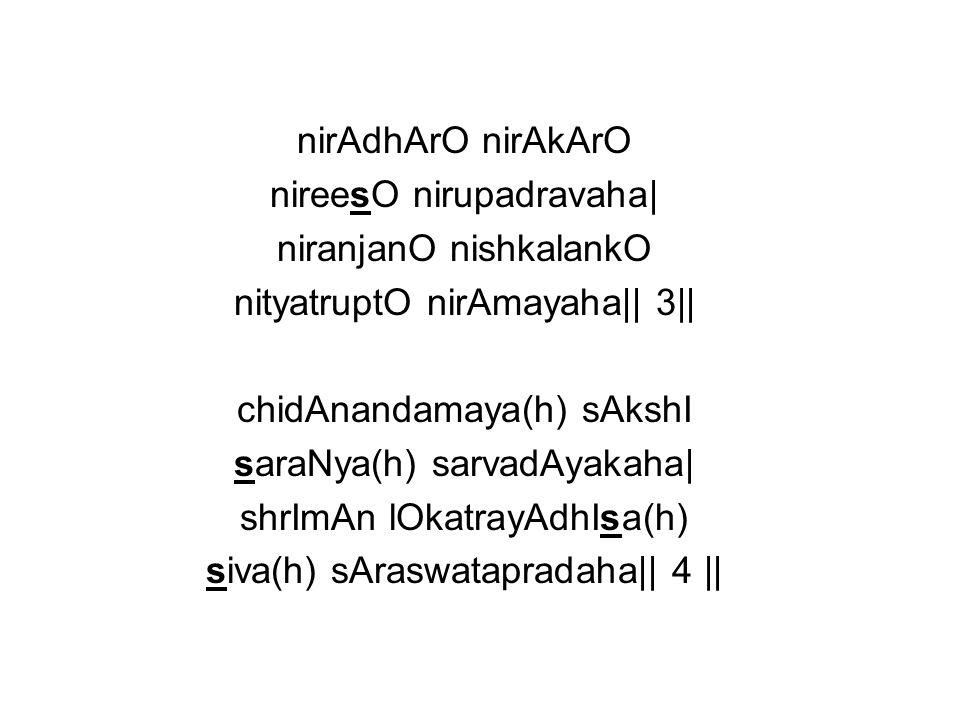 nirAdhArO nirAkArO nireesO nirupadravaha  niranjanO nishkalankO nityatruptO nirAmayaha   3   chidAnandamaya(h) sAkshI saraNya(h) sarvadAyakaha  shrImA