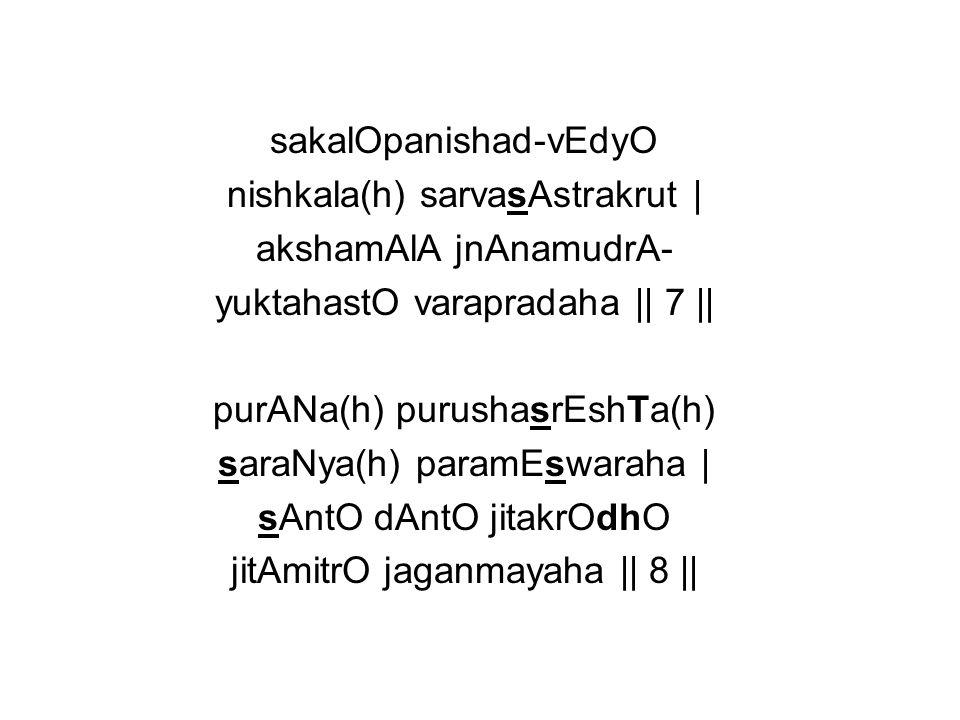 sakalOpanishad-vEdyO nishkala(h) sarvasAstrakrut   akshamAlA jnAnamudrA- yuktahastO varapradaha    7    purANa(h) purushasrEshTa(h) saraNya(h) paramEs