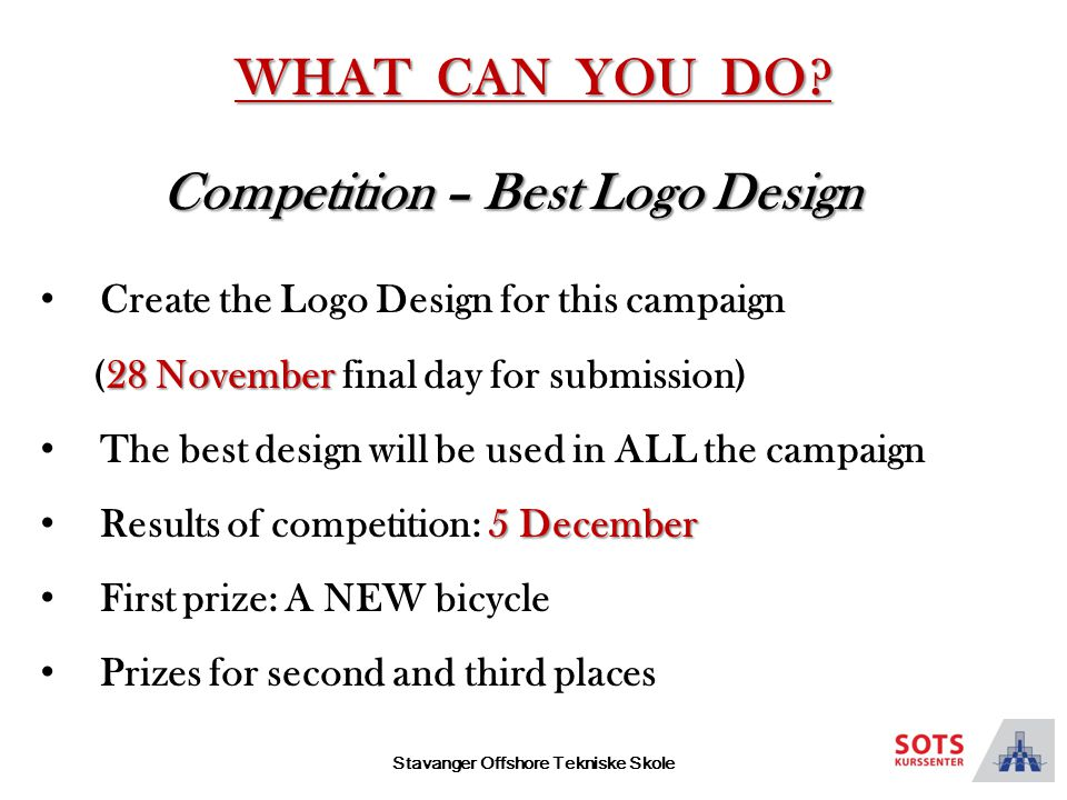 Stavanger Offshore Tekniske Skole Competition – Best Logo Design Create the Logo Design for this campaign 28 November (28 November final day for submission) The best design will be used in ALL the campaign 5 December Results of competition: 5 December First prize: A NEW bicycle Prizes for second and third places WHAT CAN YOU DO
