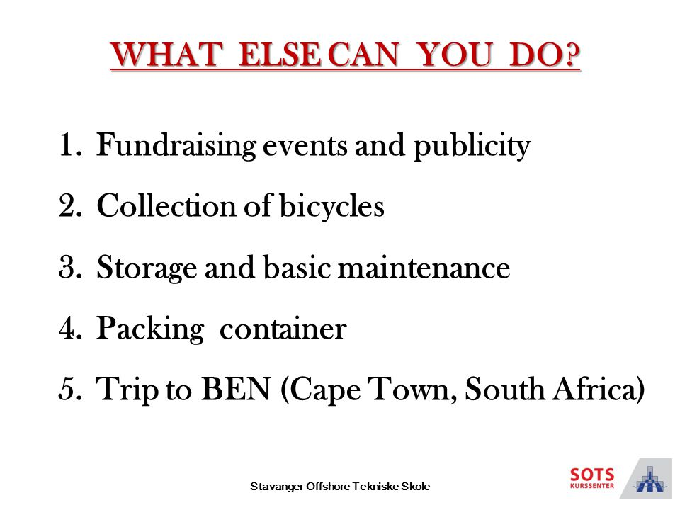 Stavanger Offshore Tekniske Skole 1.Fundraising events and publicity 2.Collection of bicycles 3.Storage and basic maintenance 4.Packing container 5.Trip to BEN (Cape Town, South Africa) WHAT ELSE CAN YOU DO