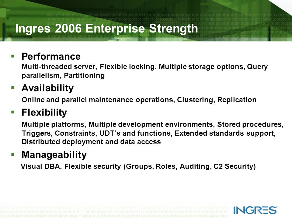 Ingres 2006 Enterprise Strength  Performance Multi-threaded server, Flexible locking, Multiple storage options, Query parallelism, Partitioning  Availability Online and parallel maintenance operations, Clustering, Replication  Flexibility Multiple platforms, Multiple development environments, Stored procedures, Triggers, Constraints, UDT's and functions, Extended standards support, Distributed deployment and data access  Manageability Visual DBA, Flexible security (Groups, Roles, Auditing, C2 Security)