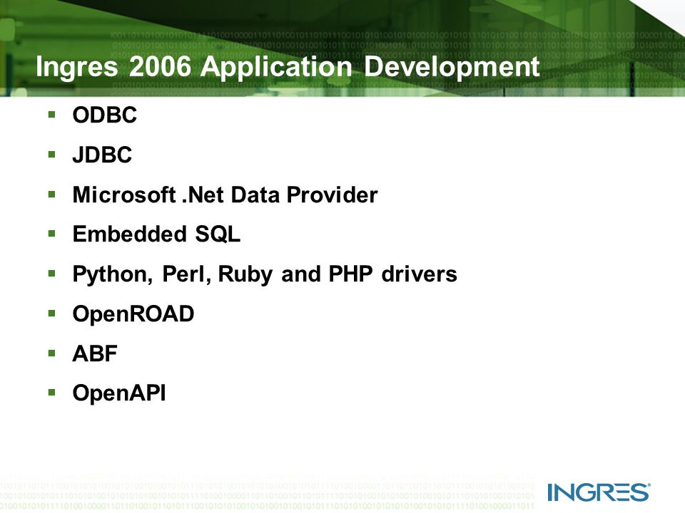 Ingres 2006 Application Development  ODBC  JDBC  Microsoft.Net Data Provider  Embedded SQL  Python, Perl, Ruby and PHP drivers  OpenROAD  ABF  OpenAPI