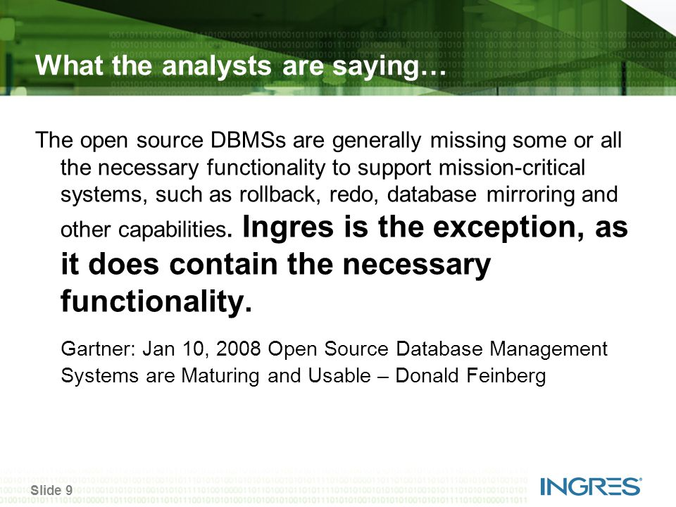 Slide 9 What the analysts are saying… The open source DBMSs are generally missing some or all the necessary functionality to support mission-critical systems, such as rollback, redo, database mirroring and other capabilities.
