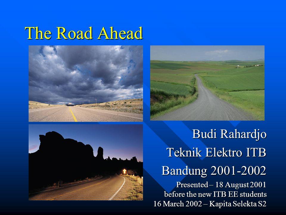The Road Ahead Budi Rahardjo Teknik Elektro ITB Bandung 2001-2002 Presented – 18 August 2001 before the new ITB EE students 16 March 2002 – Kapita Selekta S2