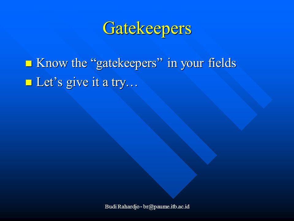 Budi Rahardjo - br@paume.itb.ac.id Gatekeepers Know the gatekeepers in your fields Know the gatekeepers in your fields Let's give it a try… Let's give it a try…