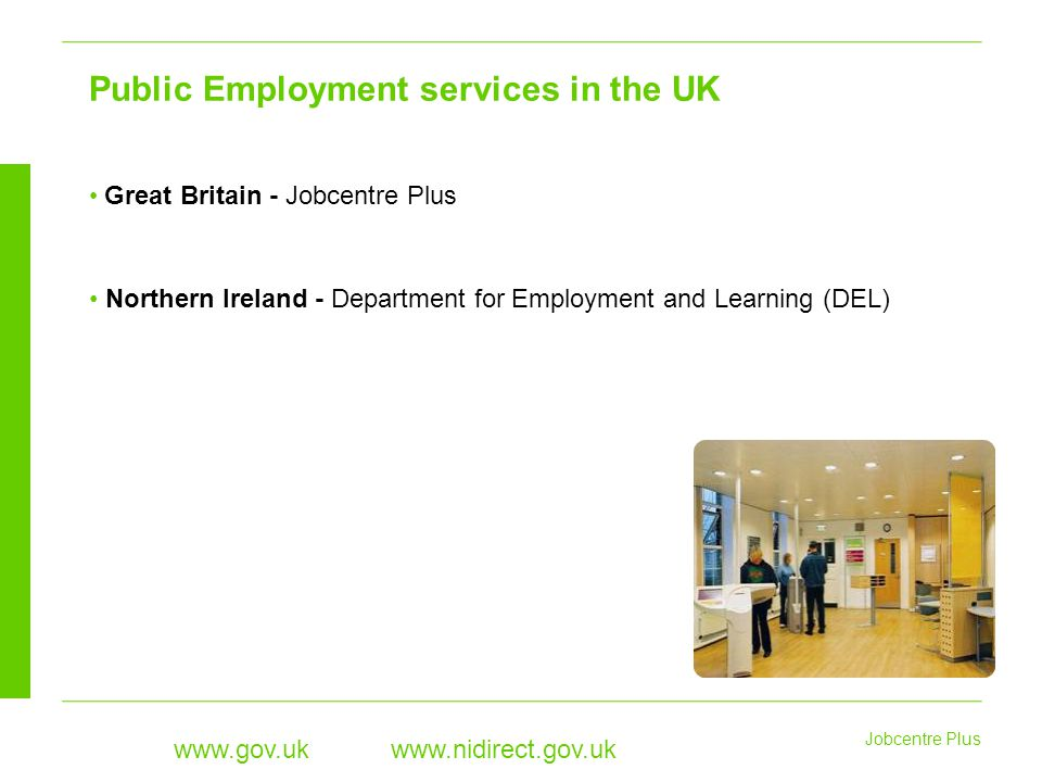 Jobcentre Plus www.gov.uk www.nidirect.gov.uk Great Britain - Jobcentre Plus Northern Ireland - Department for Employment and Learning (DEL) Public Employment services in the UK