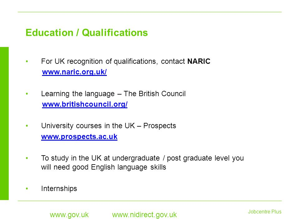 Jobcentre Plus www.gov.uk www.nidirect.gov.uk For UK recognition of qualifications, contact NARIC www.naric.org.uk/ Learning the language – The British Council www.britishcouncil.org/ University courses in the UK – Prospects www.prospects.ac.uk To study in the UK at undergraduate / post graduate level you will need good English language skills Internships Education / Qualifications