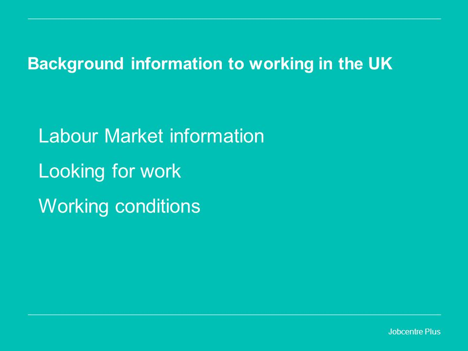 Jobcentre Plus Background information to working in the UK Labour Market information Looking for work Working conditions