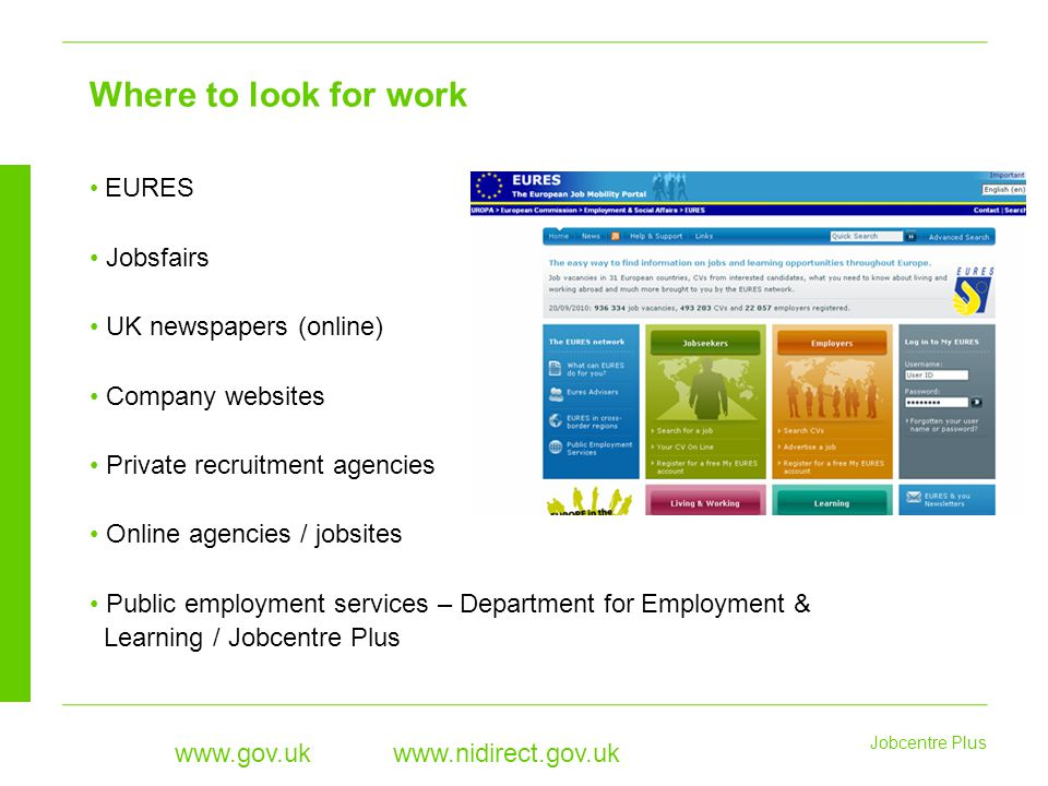 Jobcentre Plus www.gov.uk www.nidirect.gov.uk EURES Jobsfairs UK newspapers (online) Company websites Private recruitment agencies Online agencies / jobsites Public employment services – Department for Employment & Learning / Jobcentre Plus Where to look for work