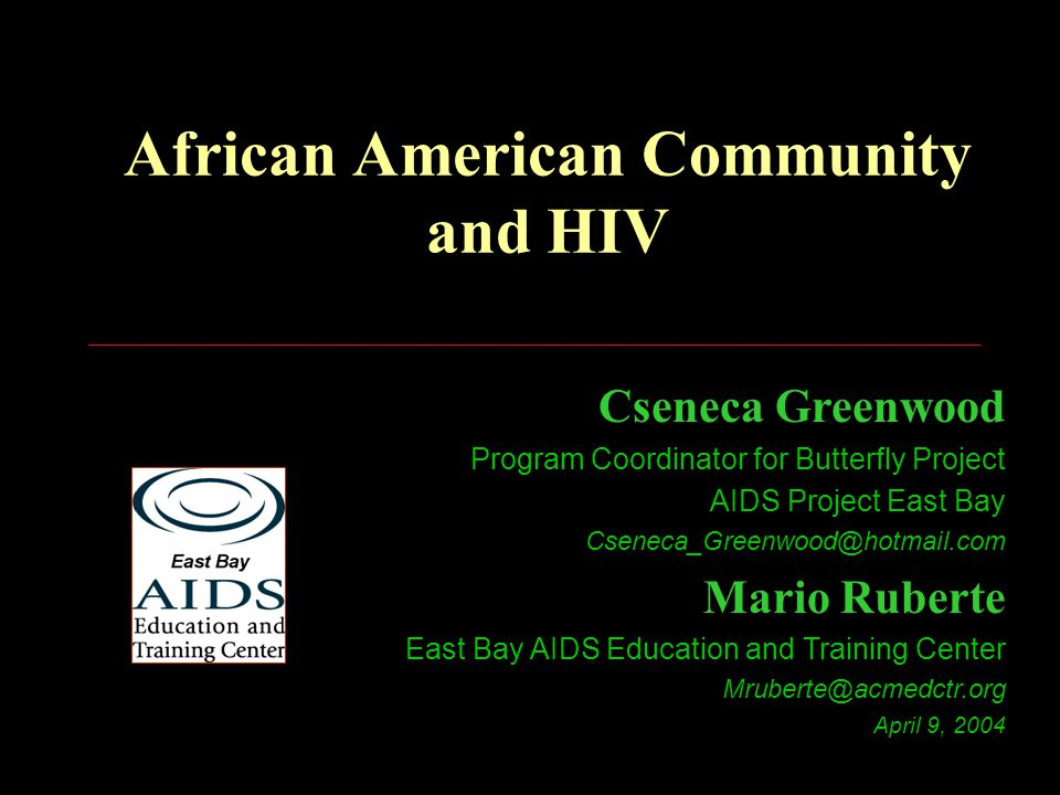 African American Community and HIV Cseneca Greenwood Program Coordinator for Butterfly Project AIDS Project East Bay Cseneca_Greenwood@hotmail.com Mario Ruberte East Bay AIDS Education and Training Center Mruberte@acmedctr.org April 9, 2004