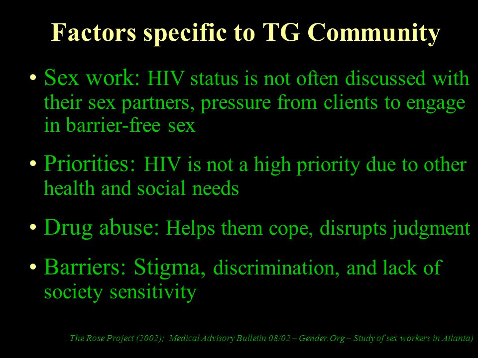 Factors specific to TG Community Sex work: HIV status is not often discussed with their sex partners, pressure from clients to engage in barrier-free sex Priorities: HIV is not a high priority due to other health and social needs Drug abuse: Helps them cope, disrupts judgment Barriers: Stigma, discrimination, and lack of society sensitivity The Rose Project (2002); Medical Advisory Bulletin 08/02 – Gender.Org – Study of sex workers in Atlanta)