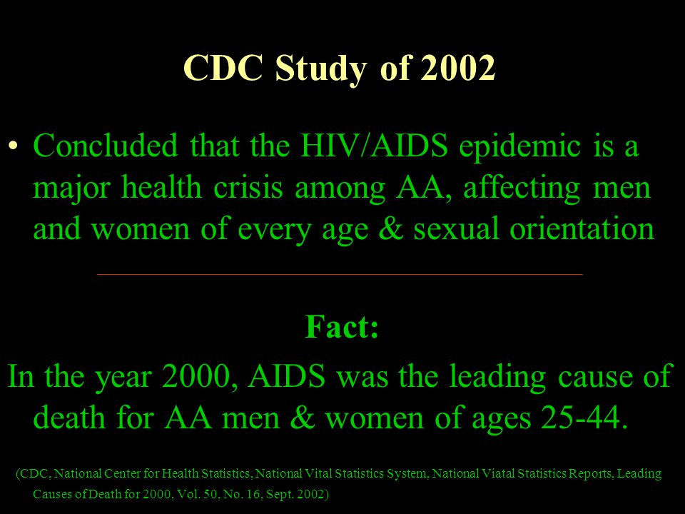 CDC Study of 2002 Concluded that the HIV/AIDS epidemic is a major health crisis among AA, affecting men and women of every age & sexual orientation Fact: In the year 2000, AIDS was the leading cause of death for AA men & women of ages 25-44.