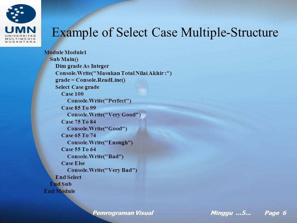 Pemrograman VisualMinggu …5… Page 6 Example of Select Case Multiple-Structure Module Module1 Sub Main() Dim grade As Integer Console.Write( Masukan Total Nilai Akhir : ) grade = Console.ReadLine() Select Case grade Case 100 Console.Write( Perfect ) Case 85 To 99 Console.Write( Very Good ) Case 75 To 84 Console.Write( Good ) Case 65 To 74 Console.Write( Enough ) Case 55 To 64 Console.Write( Bad ) Case Else Console.Write( Very Bad ) End Select End Sub End Module