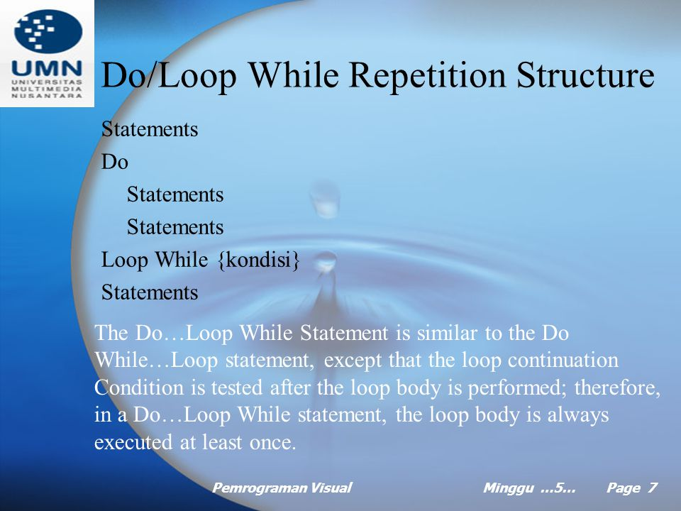 Pemrograman VisualMinggu …5… Page 7 Do/Loop While Repetition Structure Statements Do Statements Loop While {kondisi} Statements The Do…Loop While Statement is similar to the Do While…Loop statement, except that the loop continuation Condition is tested after the loop body is performed; therefore, in a Do…Loop While statement, the loop body is always executed at least once.