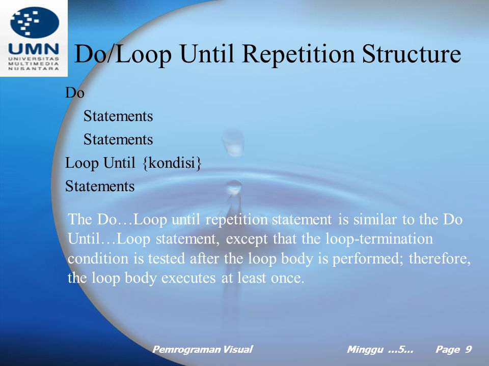 Pemrograman VisualMinggu …5… Page 9 Do/Loop Until Repetition Structure Do Statements Loop Until {kondisi} Statements The Do…Loop until repetition statement is similar to the Do Until…Loop statement, except that the loop-termination condition is tested after the loop body is performed; therefore, the loop body executes at least once.