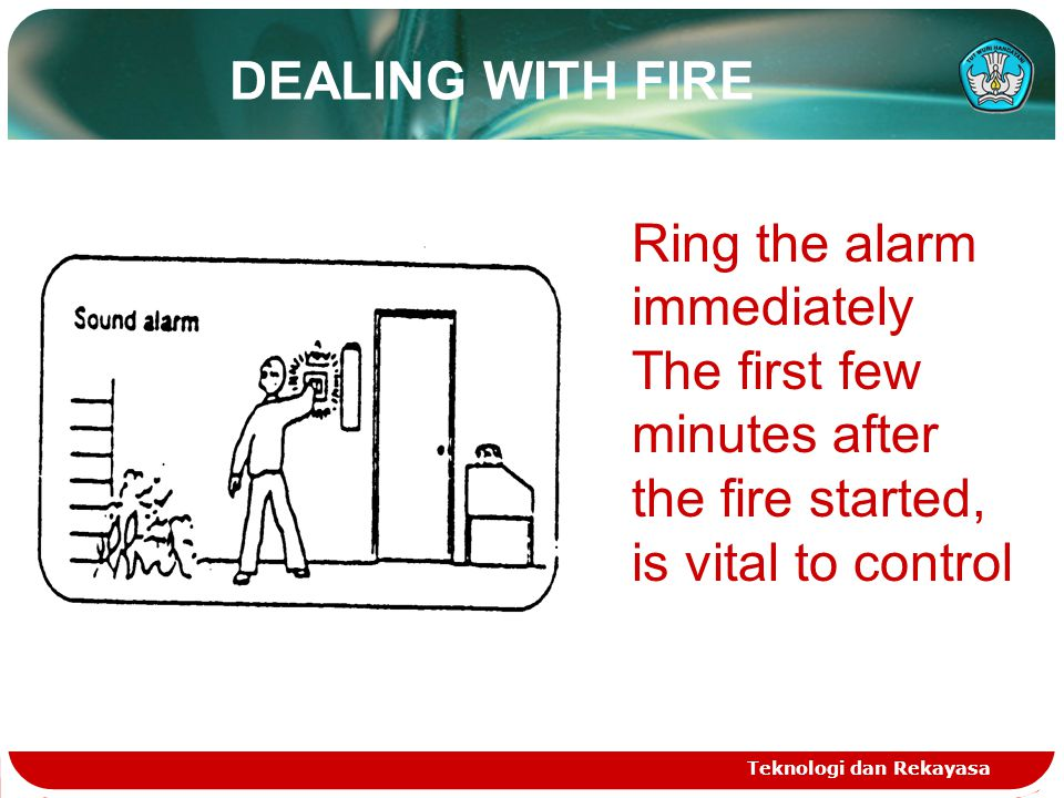 DEALING WITH FIRE Teknologi dan Rekayasa Ring the alarm immediately The first few minutes after the fire started, is vital to control