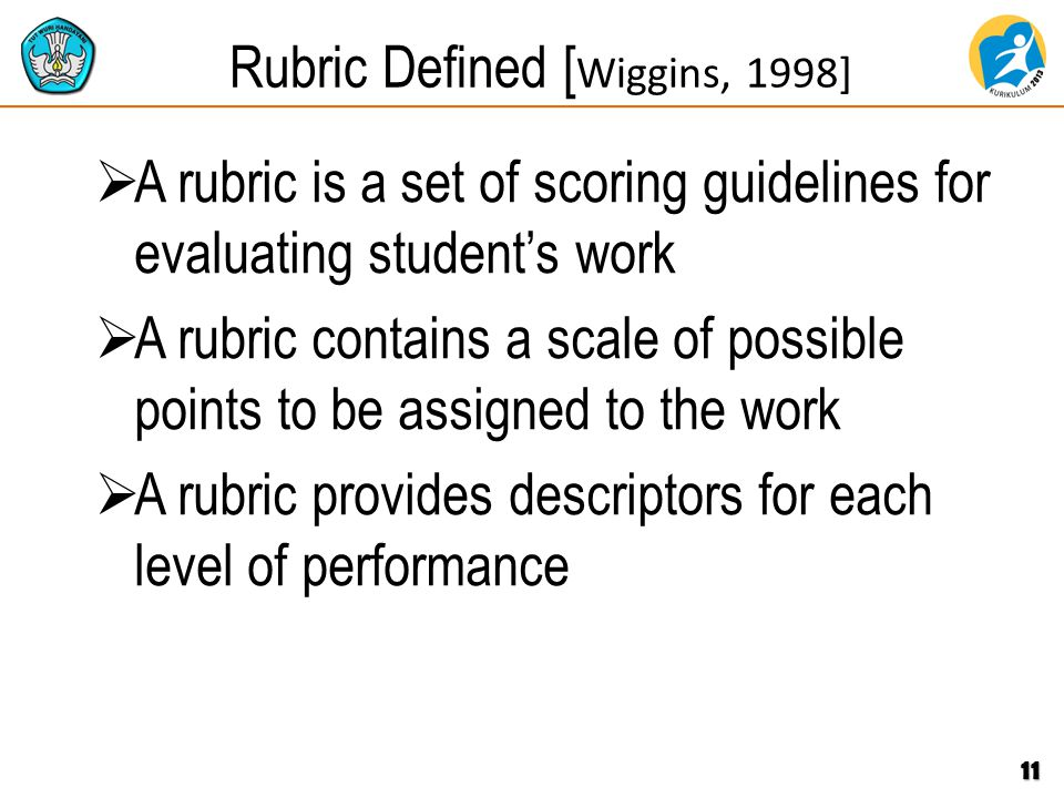 Rubric Defined [ Wiggins, 1998]  A rubric is a set of scoring guidelines for evaluating student's work  A rubric contains a scale of possible points to be assigned to the work  A rubric provides descriptors for each level of performance 11