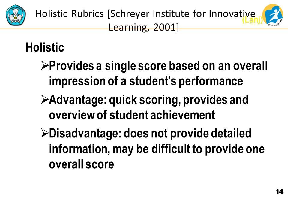 Holistic Rubrics [Schreyer Institute for Innovative Learning, 2001] Holistic  Provides a single score based on an overall impression of a student's performance  Advantage: quick scoring, provides and overview of student achievement  Disadvantage: does not provide detailed information, may be difficult to provide one overall score 14