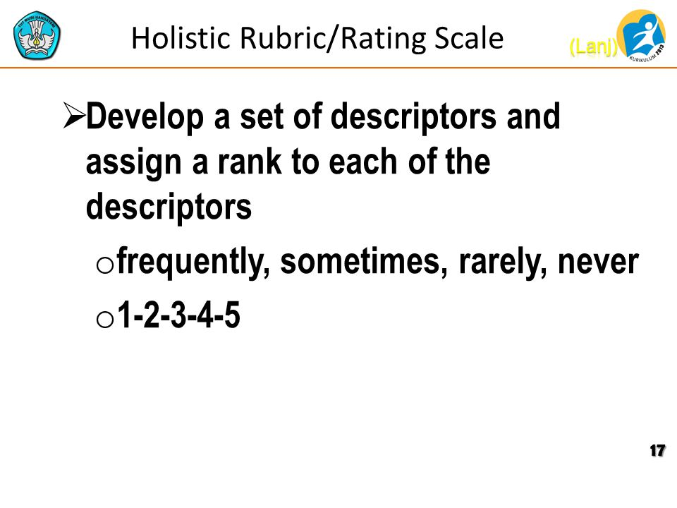 Holistic Rubric/Rating Scale  Develop a set of descriptors and assign a rank to each of the descriptors o frequently, sometimes, rarely, never o 1-2-3-4-5 17