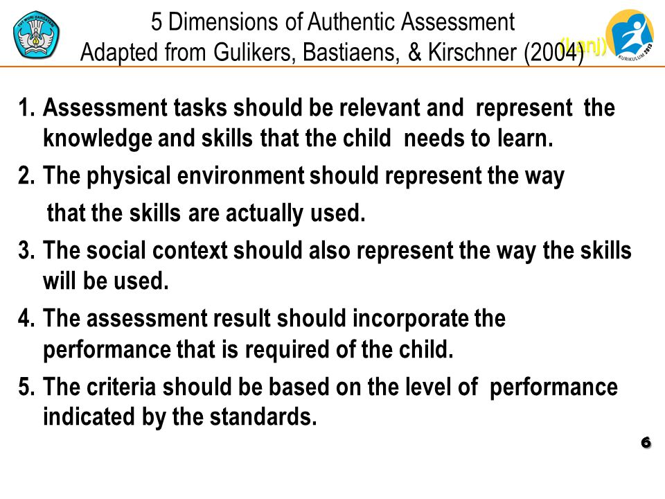 5 Dimensions of Authentic Assessment Adapted from Gulikers, Bastiaens, & Kirschner (2004) 1.Assessment tasks should be relevant and represent the knowledge and skills that the child needs to learn.