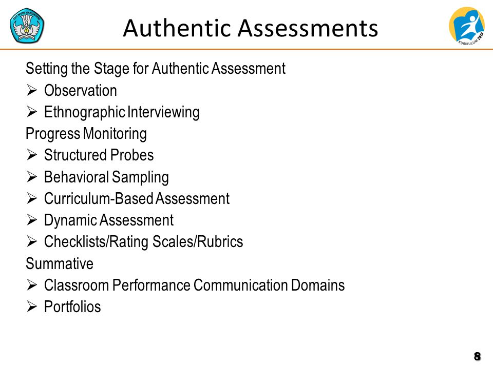 Authentic Assessments Setting the Stage for Authentic Assessment  Observation  Ethnographic Interviewing Progress Monitoring  Structured Probes  Behavioral Sampling  Curriculum-Based Assessment  Dynamic Assessment  Checklists/Rating Scales/Rubrics Summative  Classroom Performance Communication Domains  Portfolios 8