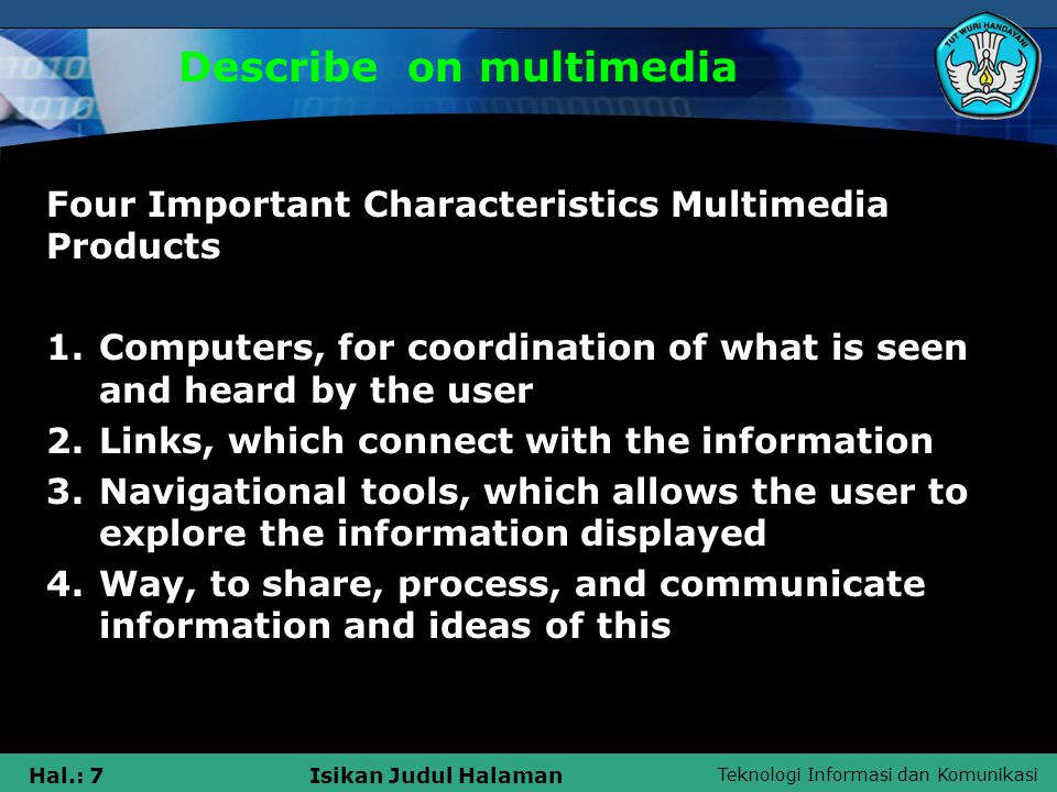 Teknologi Informasi dan Komunikasi Hal.: 7Isikan Judul Halaman Describe on multimedia Four Important Characteristics Multimedia Products 1.Computers, for coordination of what is seen and heard by the user 2.Links, which connect with the information 3.Navigational tools, which allows the user to explore the information displayed 4.Way, to share, process, and communicate information and ideas of this