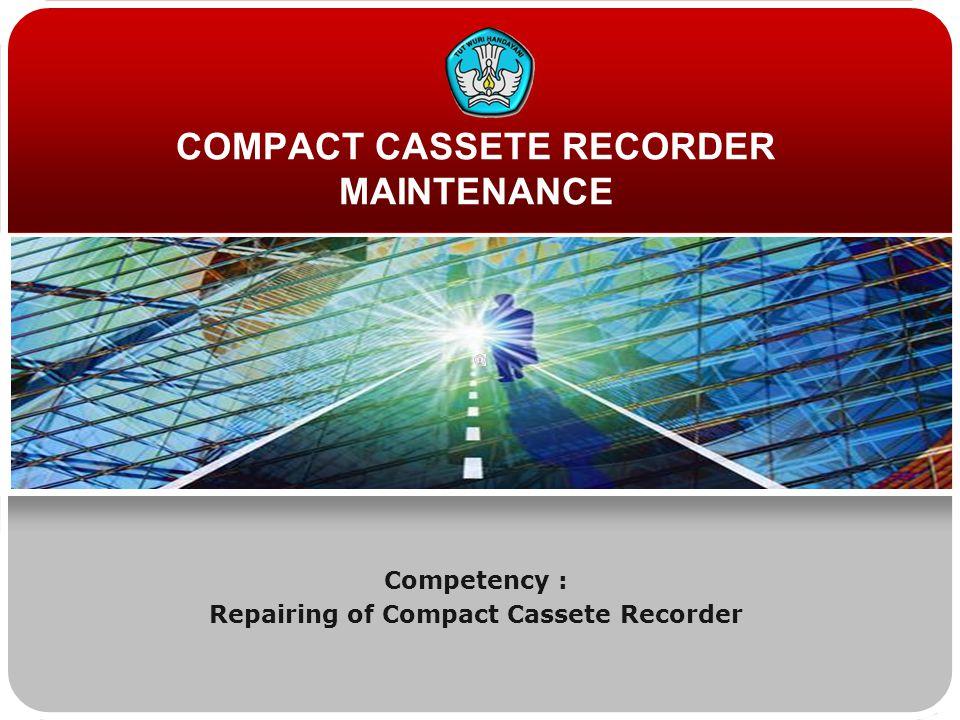 COMPACT CASSETE RECORDER MAINTENANCE Competency : Repairing of Compact Cassete Recorder