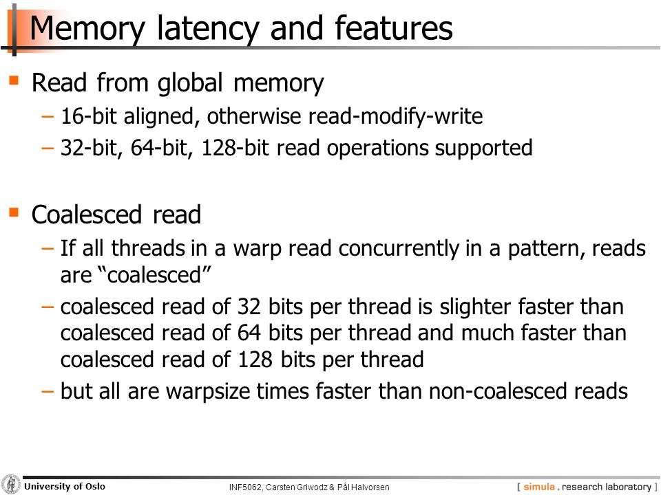 INF5062, Carsten Griwodz & Pål Halvorsen University of Oslo Memory latency and features  Read from global memory −16-bit aligned, otherwise read-modify-write −32-bit, 64-bit, 128-bit read operations supported  Coalesced read −If all threads in a warp read concurrently in a pattern, reads are coalesced −coalesced read of 32 bits per thread is slighter faster than coalesced read of 64 bits per thread and much faster than coalesced read of 128 bits per thread −but all are warpsize times faster than non-coalesced reads