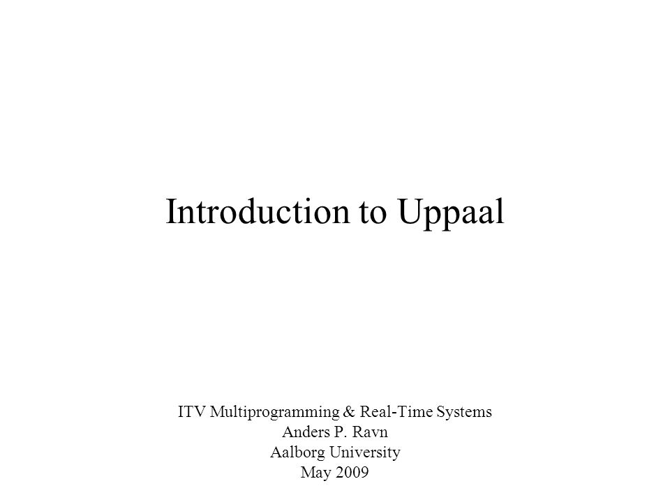Introduction to Uppaal ITV Multiprogramming & Real-Time Systems Anders P. Ravn Aalborg University May 2009