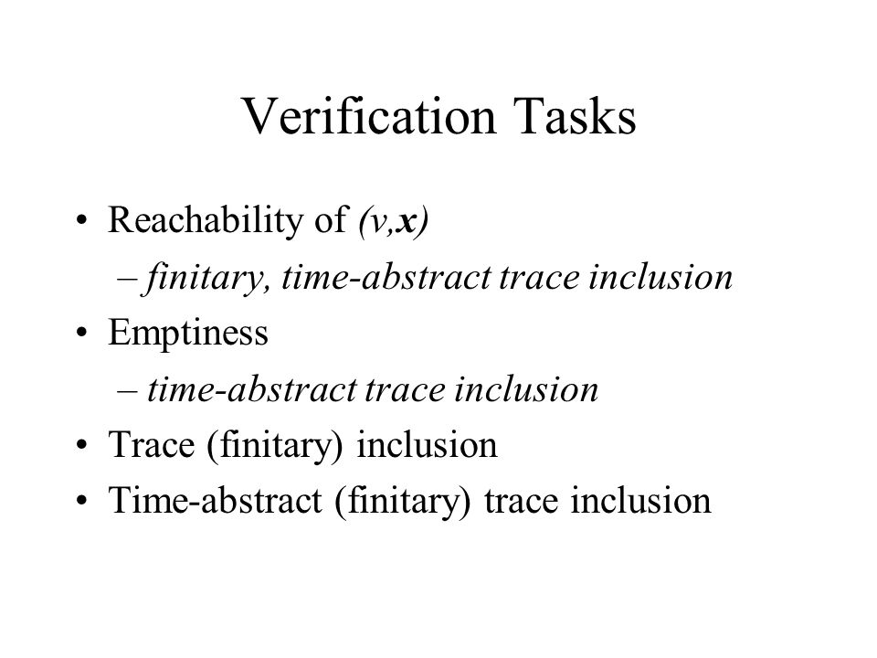 Verification Tasks Reachability of (v,x) – finitary, time-abstract trace inclusion Emptiness – time-abstract trace inclusion Trace (finitary) inclusio