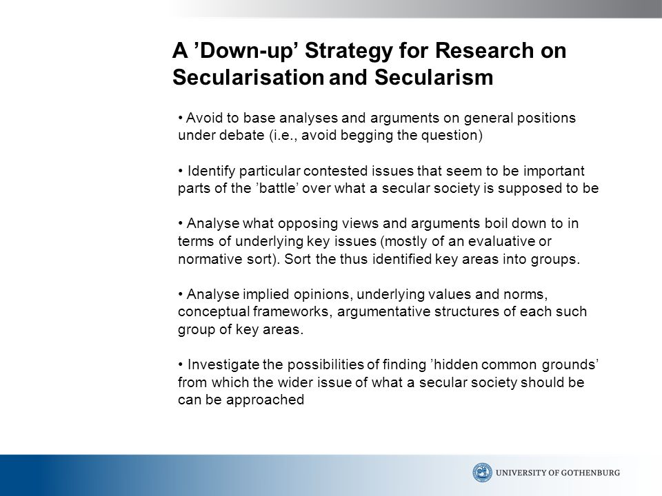 A 'Down-up' Strategy for Research on Secularisation and Secularism Avoid to base analyses and arguments on general positions under debate (i.e., avoid begging the question) Identify particular contested issues that seem to be important parts of the 'battle' over what a secular society is supposed to be Analyse what opposing views and arguments boil down to in terms of underlying key issues (mostly of an evaluative or normative sort).