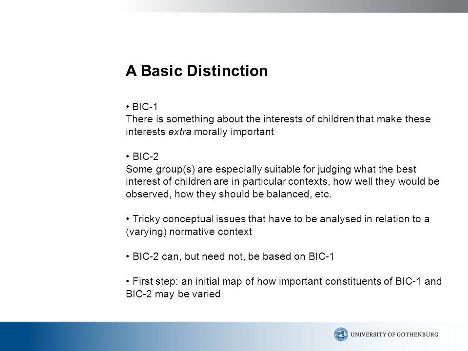 A Basic Distinction BIC-1 There is something about the interests of children that make these interests extra morally important BIC-2 Some group(s) are especially suitable for judging what the best interest of children are in particular contexts, how well they would be observed, how they should be balanced, etc.