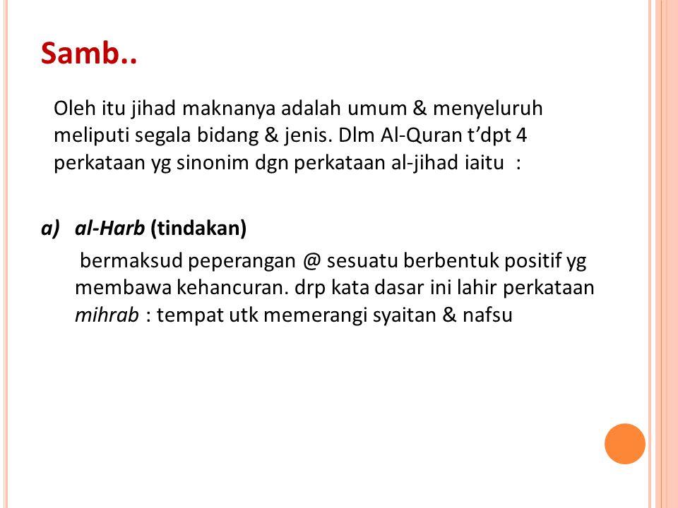 Oleh itu jihad maknanya adalah umum & menyeluruh meliputi segala bidang & jenis. Dlm Al-Quran t'dpt 4 perkataan yg sinonim dgn perkataan al-jihad iait