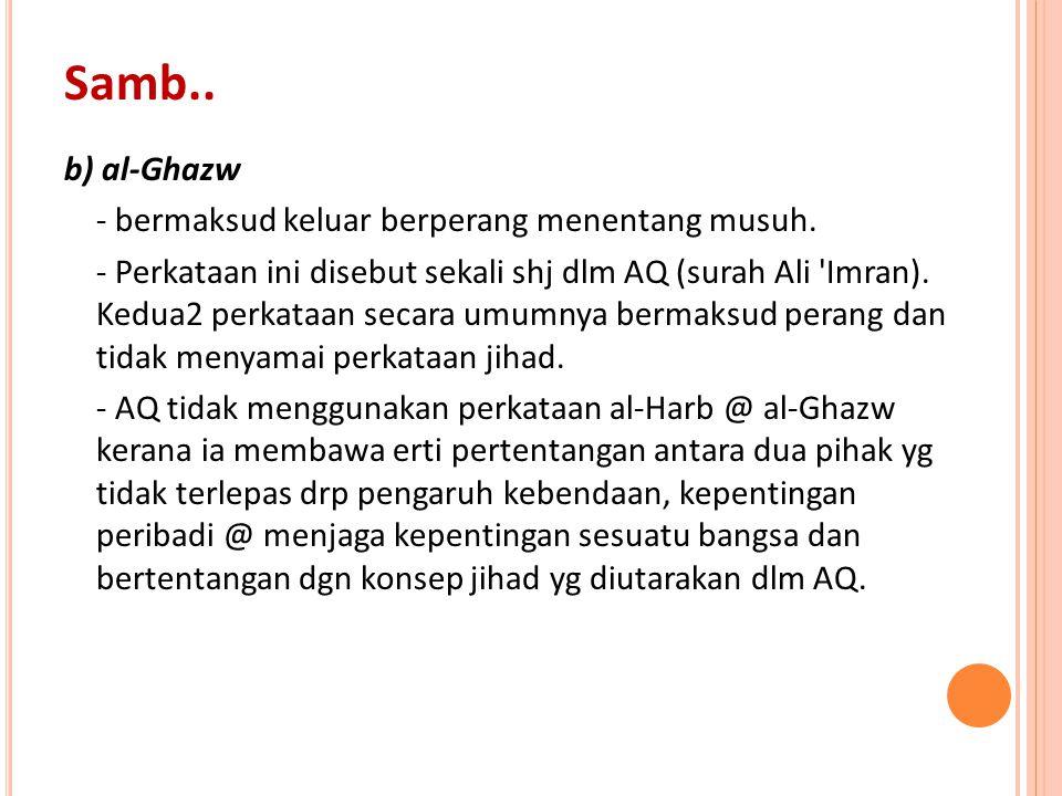 b) al-Ghazw - bermaksud keluar berperang menentang musuh. - Perkataan ini disebut sekali shj dlm AQ (surah Ali 'Imran). Kedua2 perkataan secara umumny