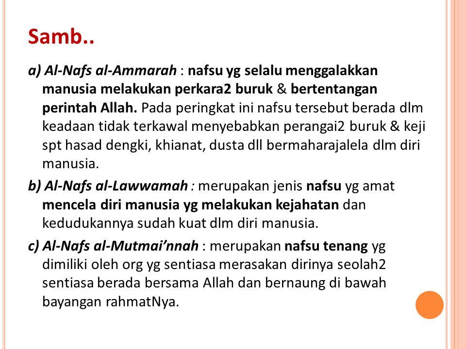 a) Al-Nafs al-Ammarah : nafsu yg selalu menggalakkan manusia melakukan perkara2 buruk & bertentangan perintah Allah. Pada peringkat ini nafsu tersebut