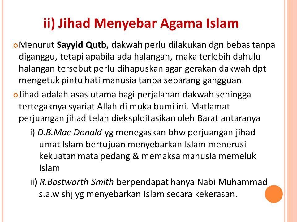 ii) Jihad Menyebar Agama Islam Menurut Sayyid Qutb, dakwah perlu dilakukan dgn bebas tanpa diganggu, tetapi apabila ada halangan, maka terlebih dahulu