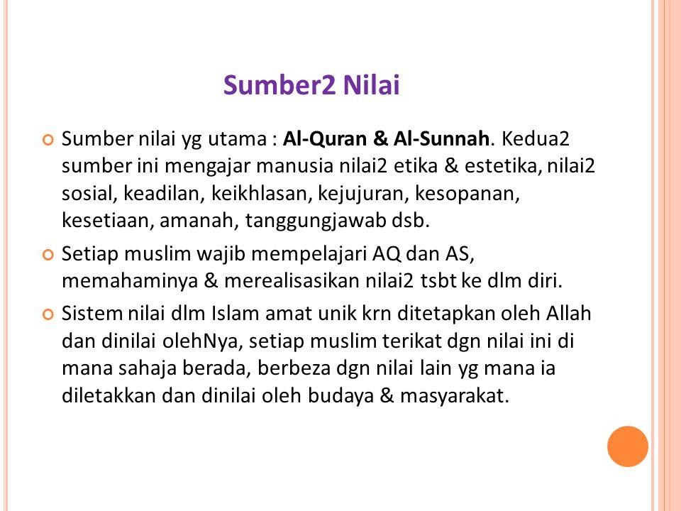 Sumber2 Nilai Sumber nilai yg utama : Al-Quran & Al-Sunnah. Kedua2 sumber ini mengajar manusia nilai2 etika & estetika, nilai2 sosial, keadilan, keikh