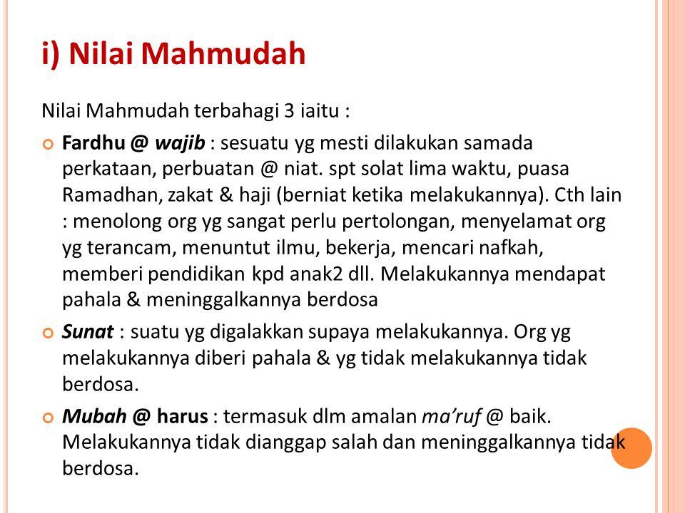 i) Nilai Mahmudah Nilai Mahmudah terbahagi 3 iaitu : Fardhu @ wajib : sesuatu yg mesti dilakukan samada perkataan, perbuatan @ niat. spt solat lima wa