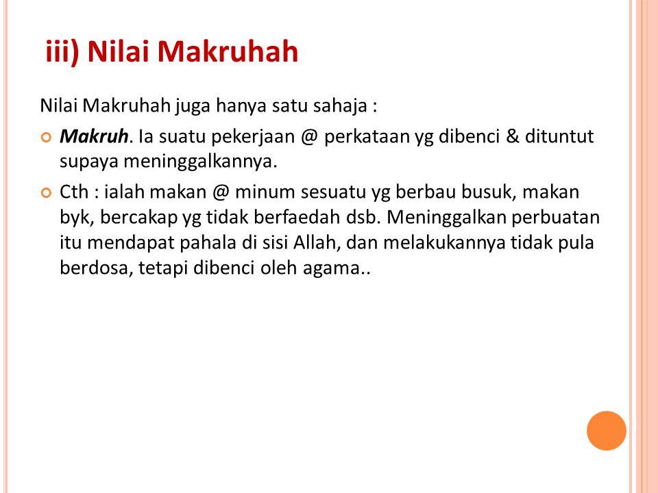 iii) Nilai Makruhah Nilai Makruhah juga hanya satu sahaja : Makruh. Ia suatu pekerjaan @ perkataan yg dibenci & dituntut supaya meninggalkannya. Cth :