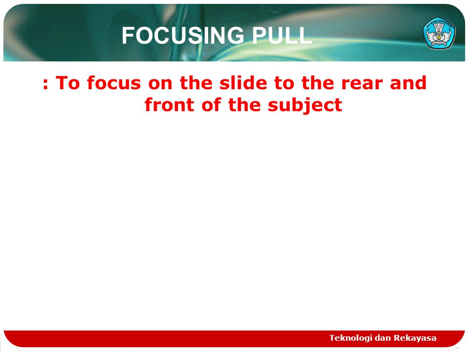 FOCUSING PULL : To focus on the slide to the rear and front of the subject Teknologi dan Rekayasa