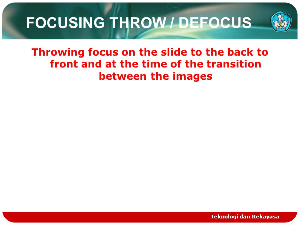 FOCUSING THROW / DEFOCUS Throwing focus on the slide to the back to front and at the time of the transition between the images Teknologi dan Rekayasa