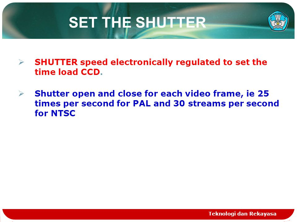 SET THE SHUTTER  SHUTTER speed electronically regulated to set the time load CCD.  Shutter open and close for each video frame, ie 25 times per seco