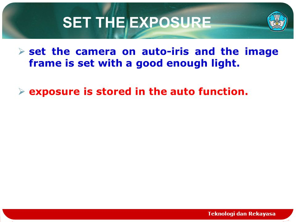 SET THE EXPOSURE  set the camera on auto-iris and the image frame is set with a good enough light.  exposure is stored in the auto function. Teknolo