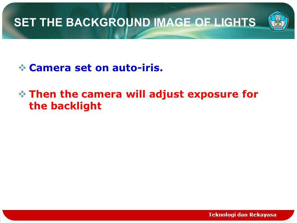 SET THE BACKGROUND IMAGE OF LIGHTS  Camera set on auto-iris.  Then the camera will adjust exposure for the backlight Teknologi dan Rekayasa