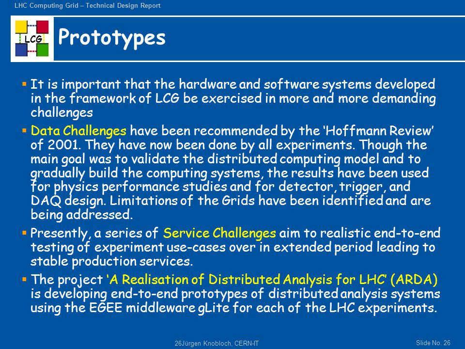 LCG Slide No. 26 LHC Computing Grid – Technical Design Report 26Jürgen Knobloch, CERN-IT Prototypes  It is important that the hardware and software s