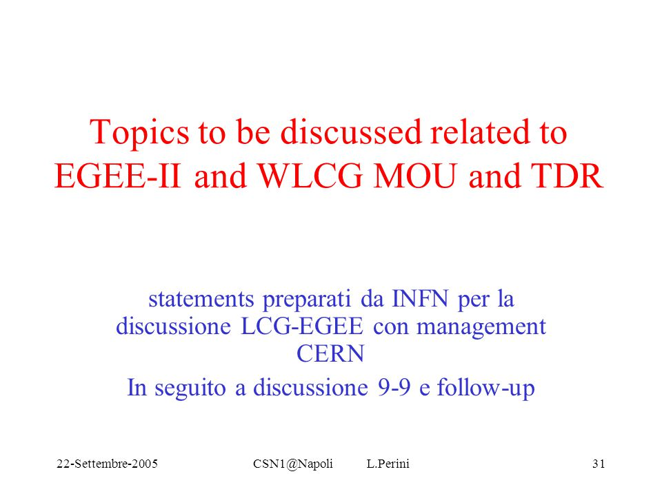 22-Settembre-2005CSN1@Napoli L.Perini31 Topics to be discussed related to EGEE-II and WLCG MOU and TDR statements preparati da INFN per la discussione LCG-EGEE con management CERN In seguito a discussione 9-9 e follow-up