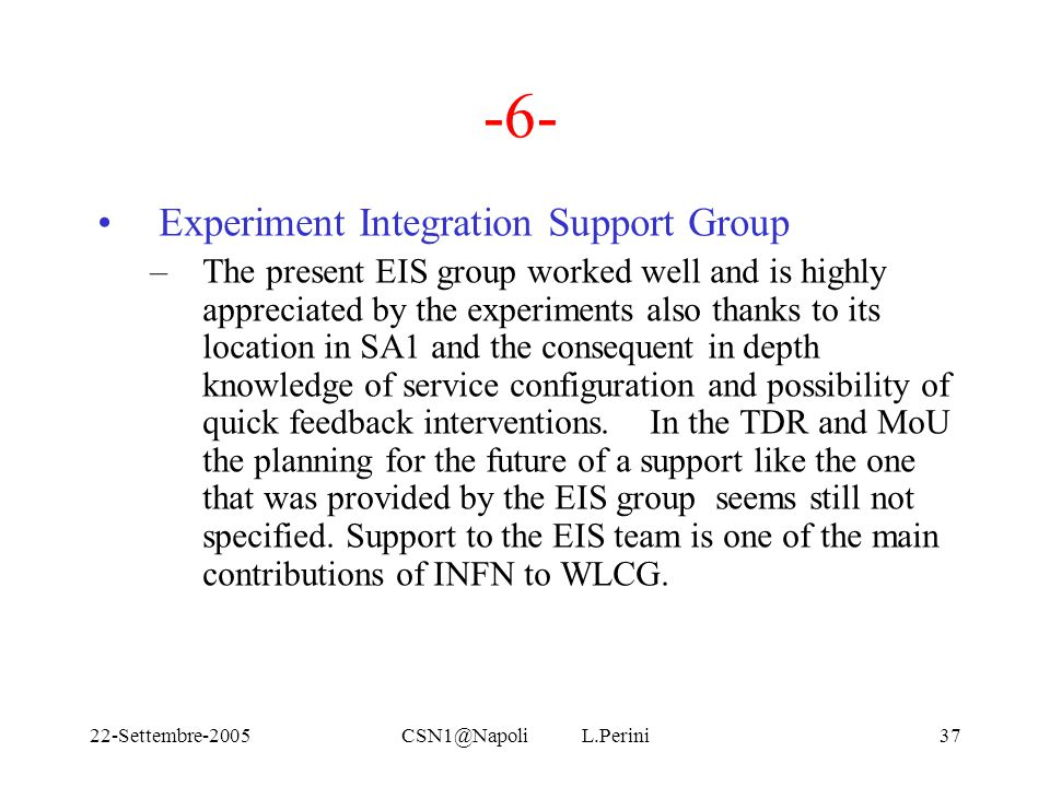 22-Settembre-2005CSN1@Napoli L.Perini37 -6- Experiment Integration Support Group –The present EIS group worked well and is highly appreciated by the e