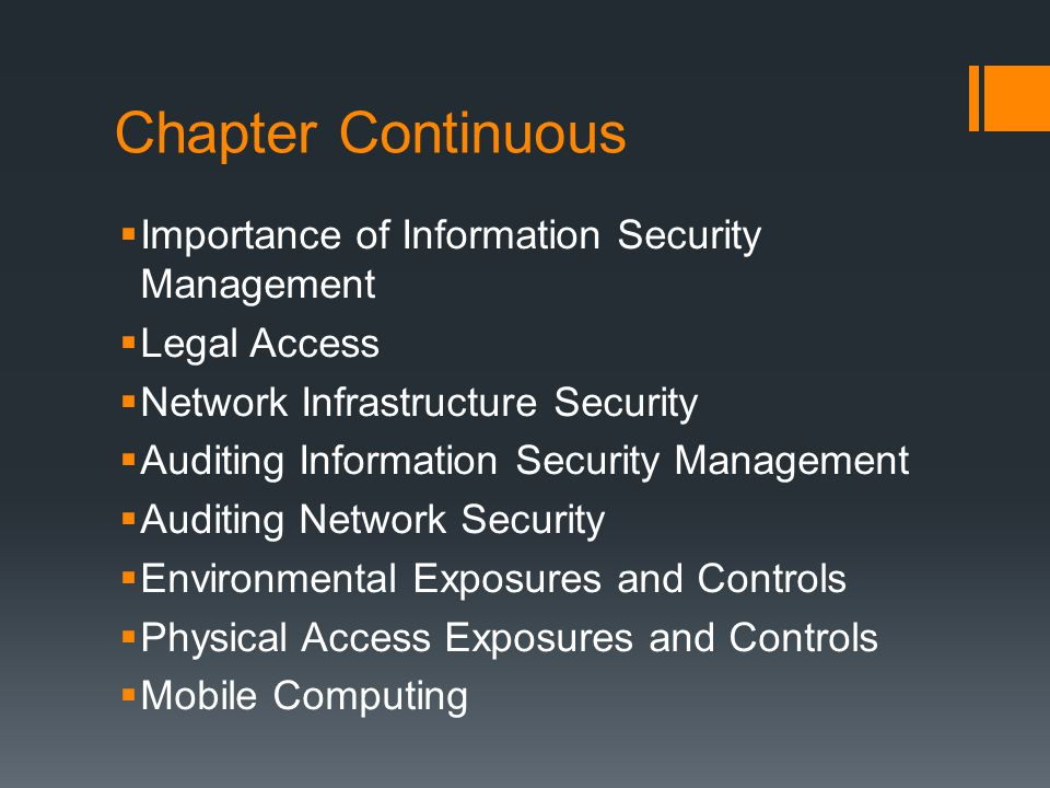Chapter Continuous  Importance of Information Security Management  Legal Access  Network Infrastructure Security  Auditing Information Security Management  Auditing Network Security  Environmental Exposures and Controls  Physical Access Exposures and Controls  Mobile Computing